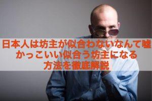 日本人は坊主が似合わないなんて嘘だ。現役坊主が解説。坊主が似合うには髭が重要?